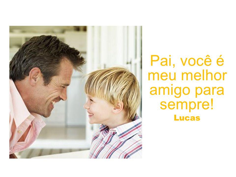 Pai, você é meu melhor amigo para sempre! Lucas