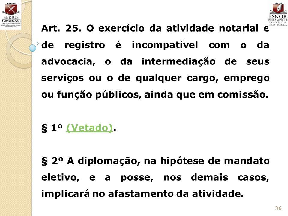 Art. 25. O exercício da atividade notarial e de registro é incompatível com o da advocacia, o da intermediação de seus serviços ou o de qualquer cargo, emprego ou função públicos, ainda que em comissão.