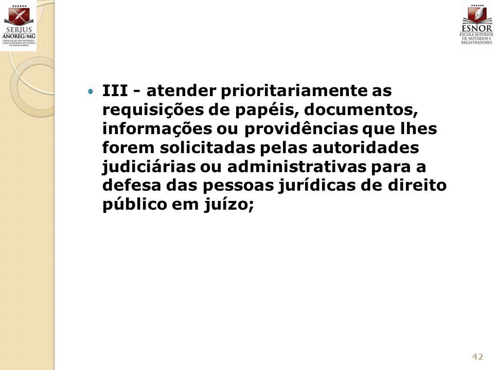III - atender prioritariamente as requisições de papéis, documentos, informações ou providências que lhes forem solicitadas pelas autoridades judiciárias ou administrativas para a defesa das pessoas jurídicas de direito público em juízo;