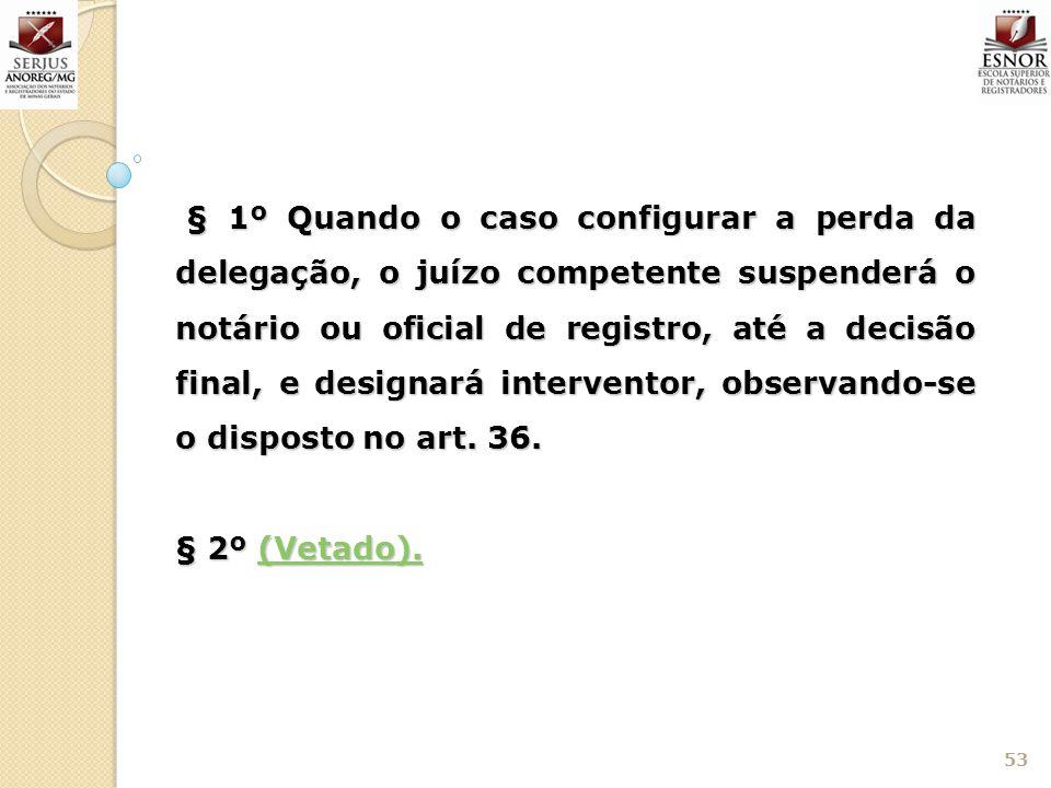 § 1º Quando o caso configurar a perda da delegação, o juízo competente suspenderá o notário ou oficial de registro, até a decisão final, e designará interventor, observando-se o disposto no art. 36.