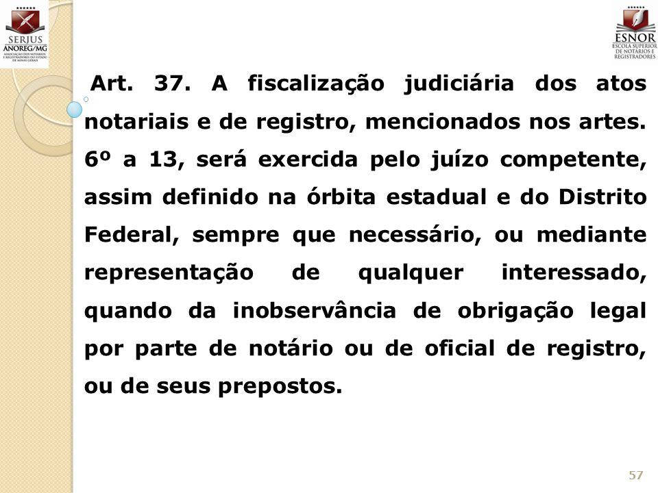 Art. 37. A fiscalização judiciária dos atos notariais e de registro, mencionados nos artes.