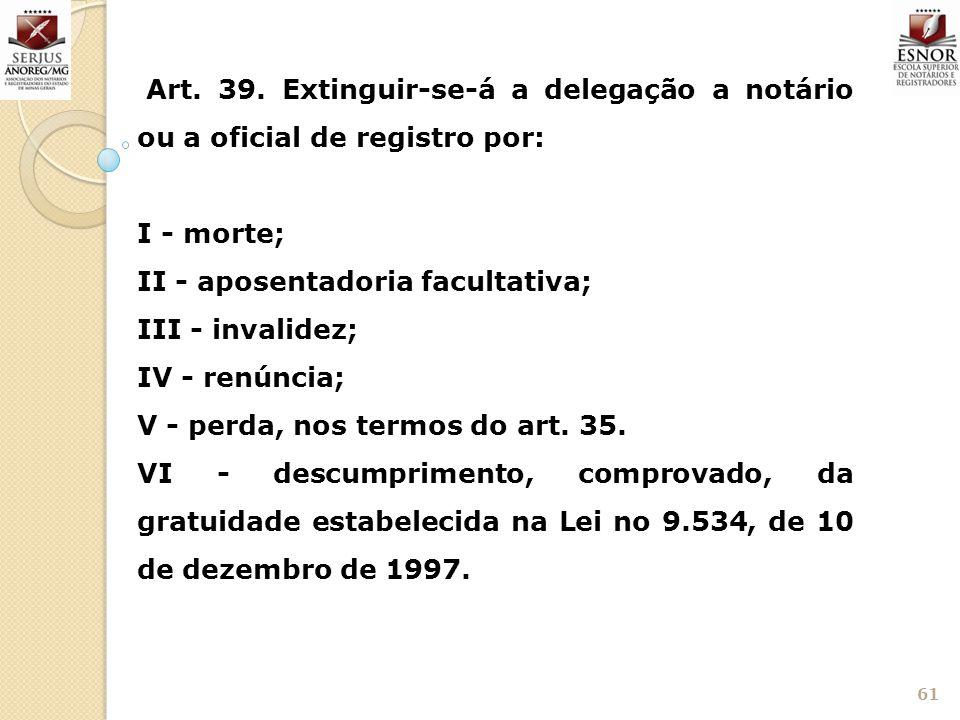Art. 39. Extinguir-se-á a delegação a notário ou a oficial de registro por: