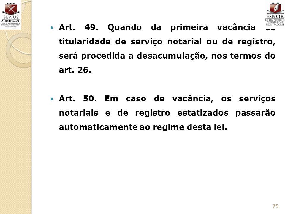 Art. 49. Quando da primeira vacância da titularidade de serviço notarial ou de registro, será procedida a desacumulação, nos termos do art. 26.