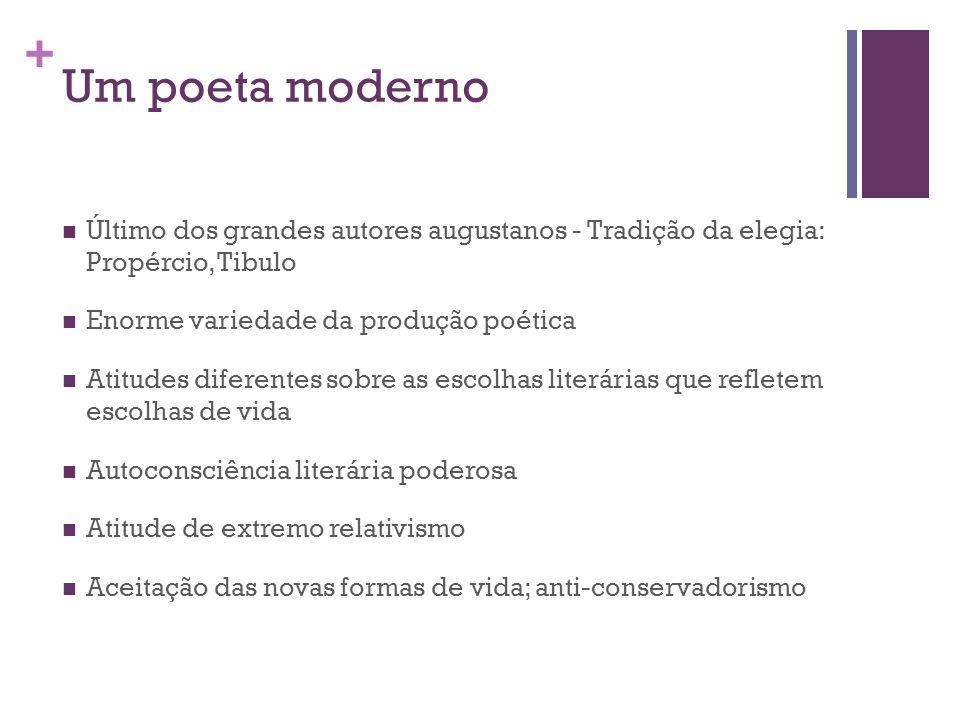 Um poeta moderno Último dos grandes autores augustanos - Tradição da elegia: Propércio, Tibulo. Enorme variedade da produção poética.