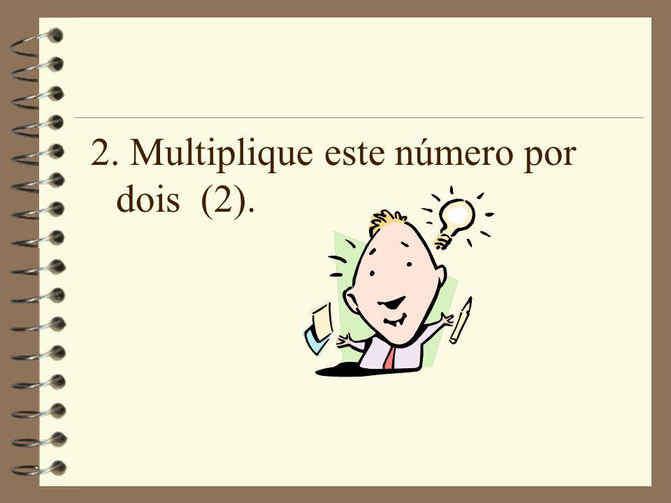 2. Multiplique este número por dois (2).
