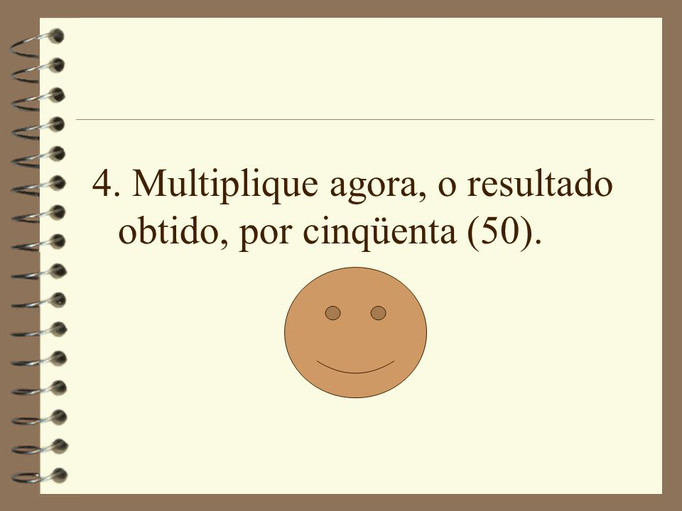 4. Multiplique agora, o resultado obtido, por cinqüenta (50).