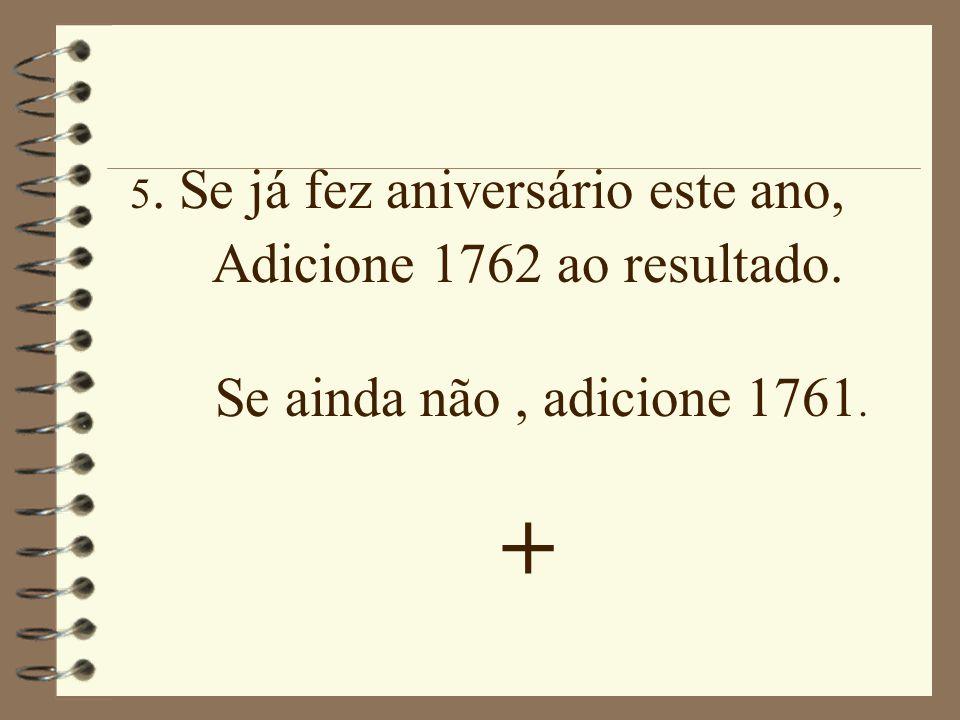 + Adicione 1762 ao resultado. Se ainda não , adicione 1761.