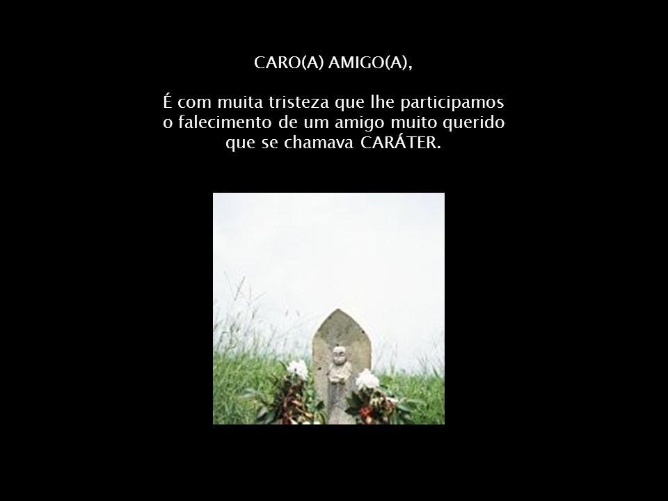 CARO(A) AMIGO(A), É com muita tristeza que lhe participamos o falecimento de um amigo muito querido que se chamava CARÁTER.