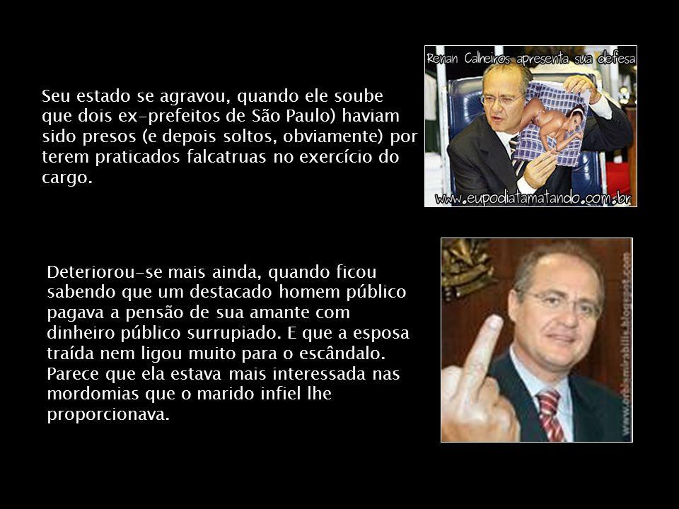 Seu estado se agravou, quando ele soube que dois ex-prefeitos de São Paulo) haviam sido presos (e depois soltos, obviamente) por terem praticados falcatruas no exercício do cargo.