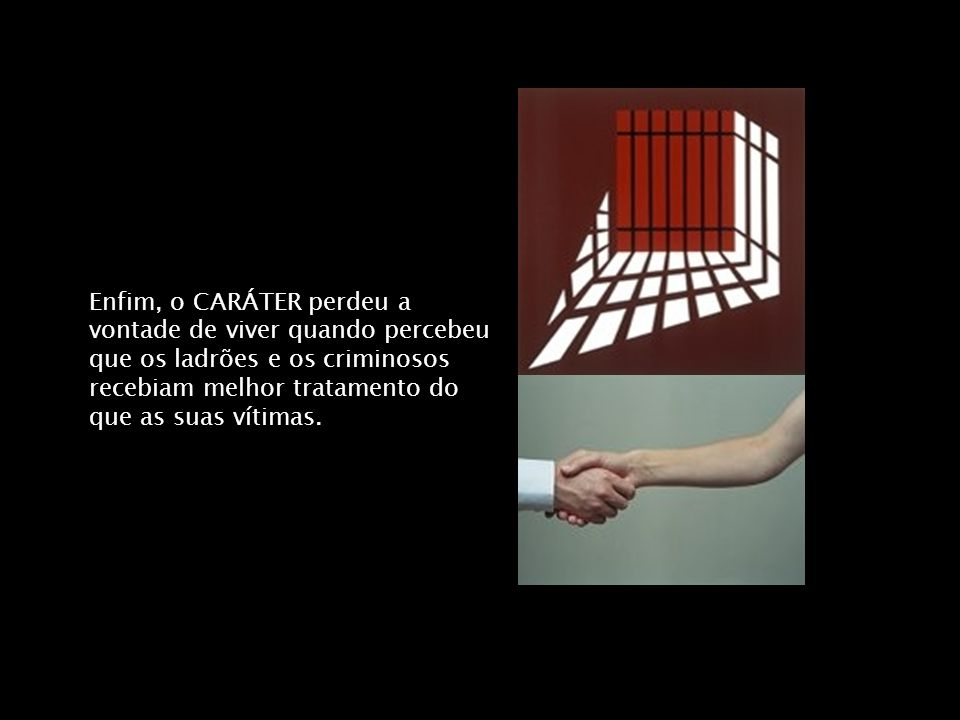 Enfim, o CARÁTER perdeu a vontade de viver quando percebeu que os ladrões e os criminosos recebiam melhor tratamento do que as suas vítimas.