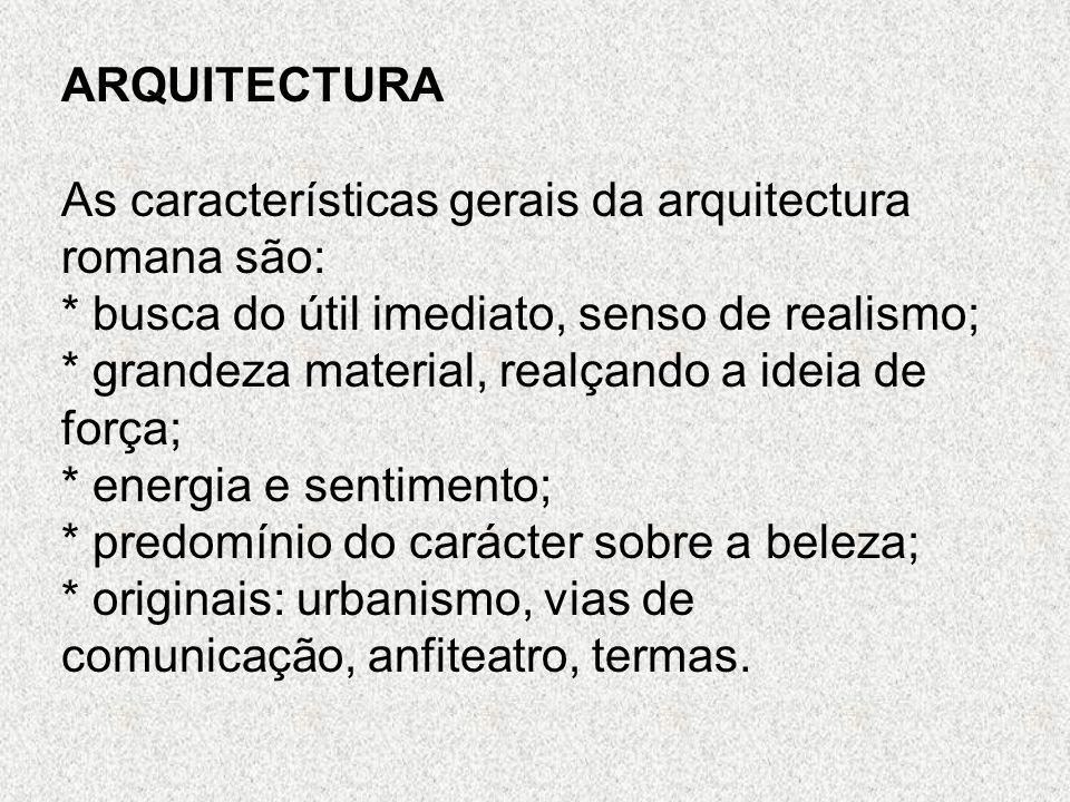 ARQUITECTURA As características gerais da arquitectura romana são: