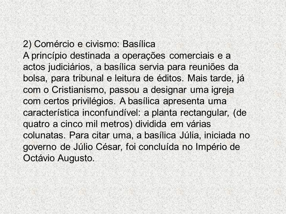 2) Comércio e civismo: Basílica A princípio destinada a operações comerciais e a actos judiciários, a basílica servia para reuniões da bolsa, para tribunal e leitura de éditos.