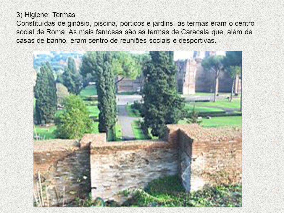 3) Higiene: Termas Constituídas de ginásio, piscina, pórticos e jardins, as termas eram o centro social de Roma.