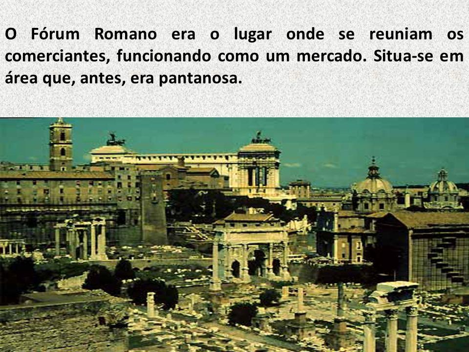 O Fórum Romano era o lugar onde se reuniam os comerciantes, funcionando como um mercado.