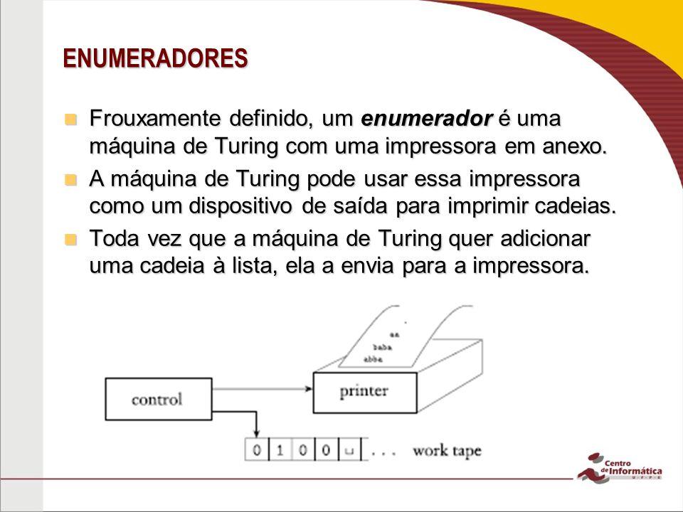 ENUMERADORES Frouxamente definido, um enumerador é uma máquina de Turing com uma impressora em anexo.