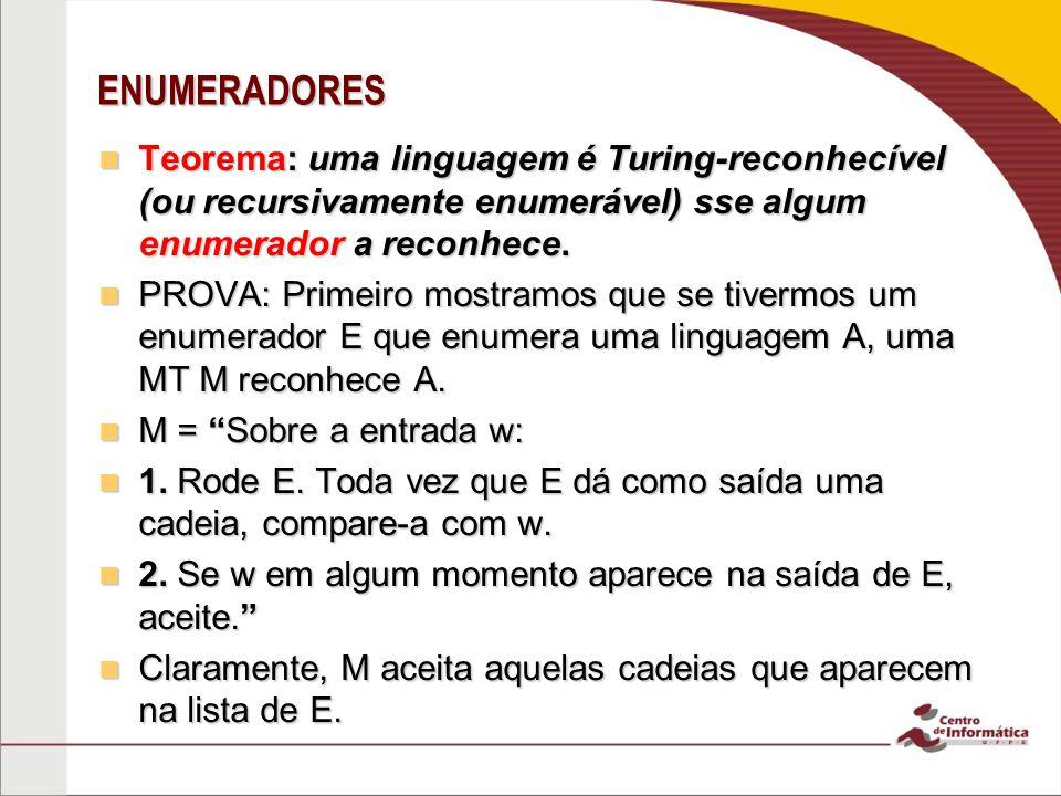 ENUMERADORES Teorema: uma linguagem é Turing-reconhecível (ou recursivamente enumerável) sse algum enumerador a reconhece.