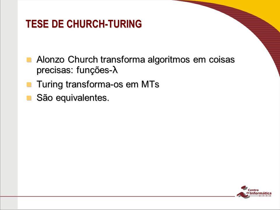 TESE DE CHURCH-TURING Alonzo Church transforma algoritmos em coisas precisas: funções-λ. Turing transforma-os em MTs.