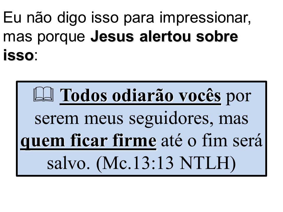 Eu não digo isso para impressionar, mas porque Jesus alertou sobre isso: