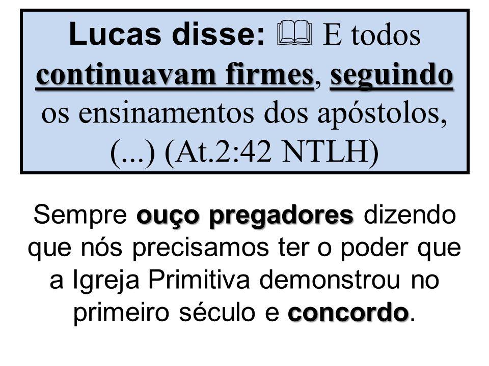 Lucas disse:  E todos continuavam firmes, seguindo os ensinamentos dos apóstolos, (...) (At.2:42 NTLH)
