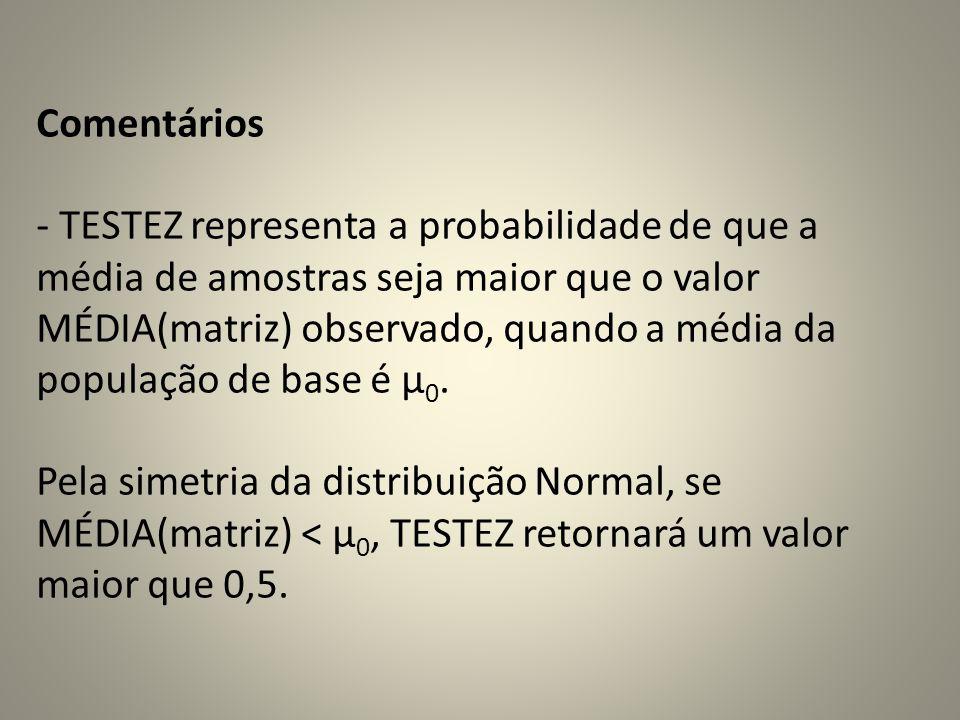 Comentários - TESTEZ representa a probabilidade de que a média de amostras seja maior que o valor MÉDIA(matriz) observado, quando a média da população de base é μ0.
