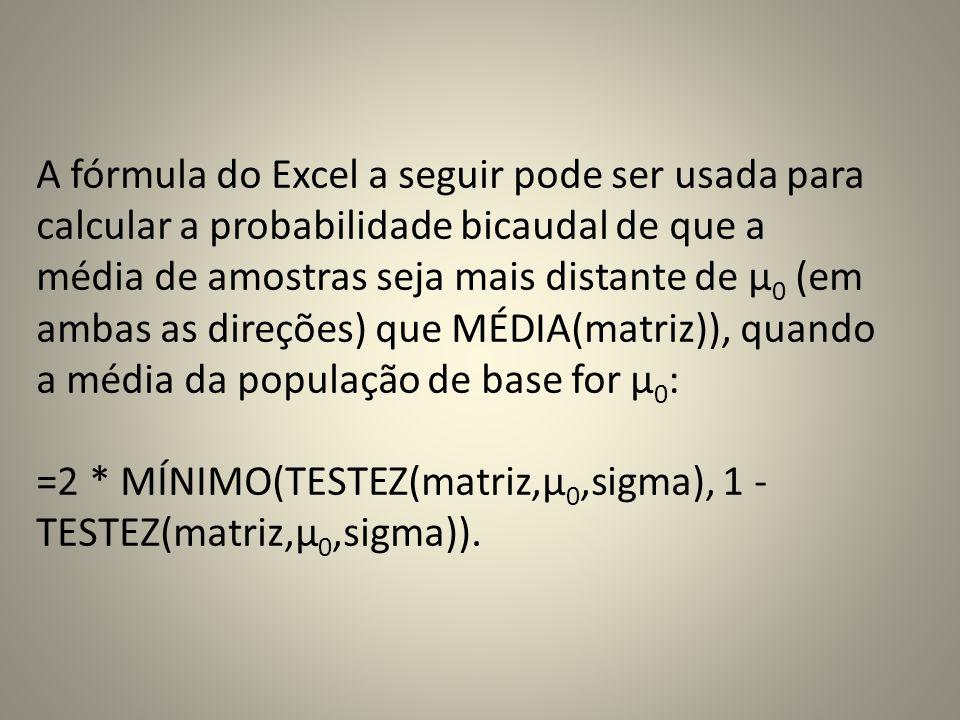 A fórmula do Excel a seguir pode ser usada para calcular a probabilidade bicaudal de que a média de amostras seja mais distante de μ0 (em ambas as direções) que MÉDIA(matriz)), quando a média da população de base for μ0: =2 * MÍNIMO(TESTEZ(matriz,μ0,sigma), 1 - TESTEZ(matriz,μ0,sigma)).