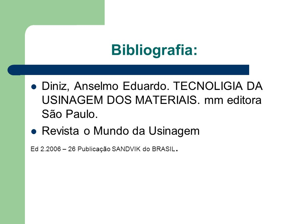 Bibliografia: Diniz, Anselmo Eduardo. TECNOLIGIA DA USINAGEM DOS MATERIAIS. mm editora São Paulo. Revista o Mundo da Usinagem.