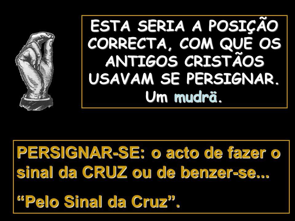 PERSIGNAR-SE: o acto de fazer o sinal da CRUZ ou de benzer-se...