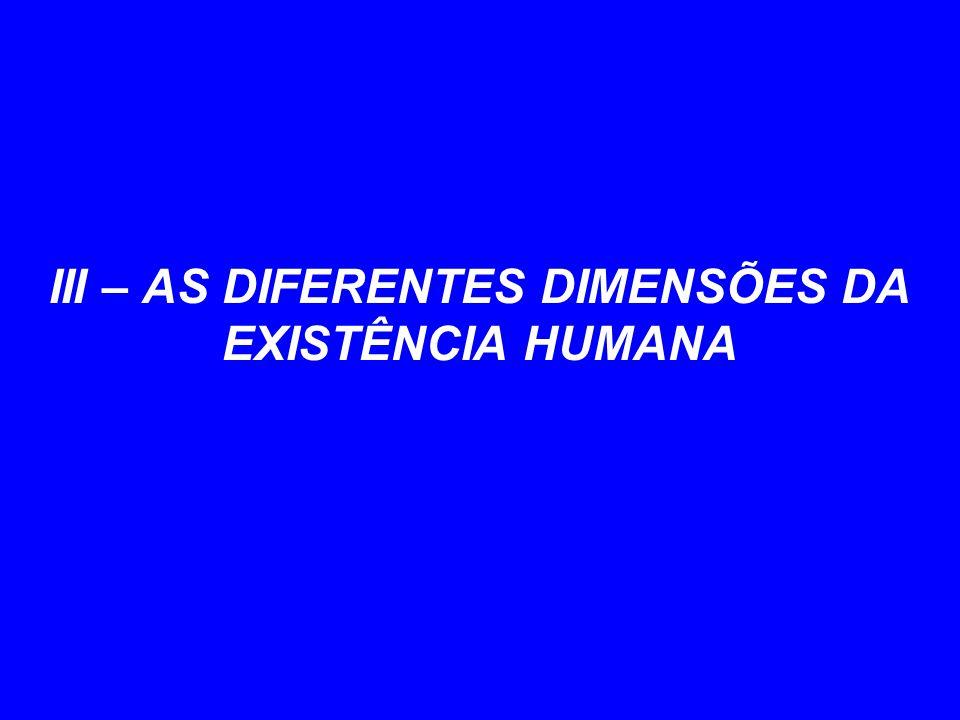 III – AS DIFERENTES DIMENSÕES DA EXISTÊNCIA HUMANA