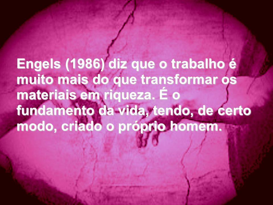 Engels (1986) diz que o trabalho é muito mais do que transformar os materiais em riqueza.