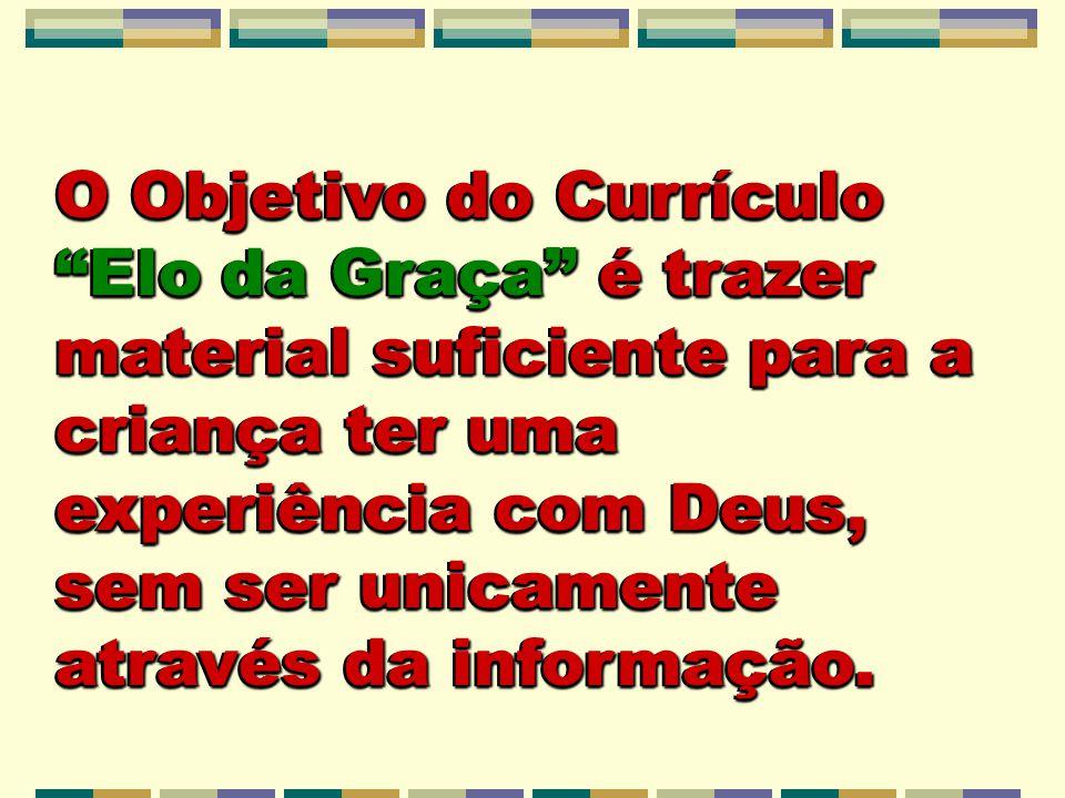 O Objetivo do Currículo Elo da Graça é trazer material suficiente para a criança ter uma experiência com Deus, sem ser unicamente através da informação.