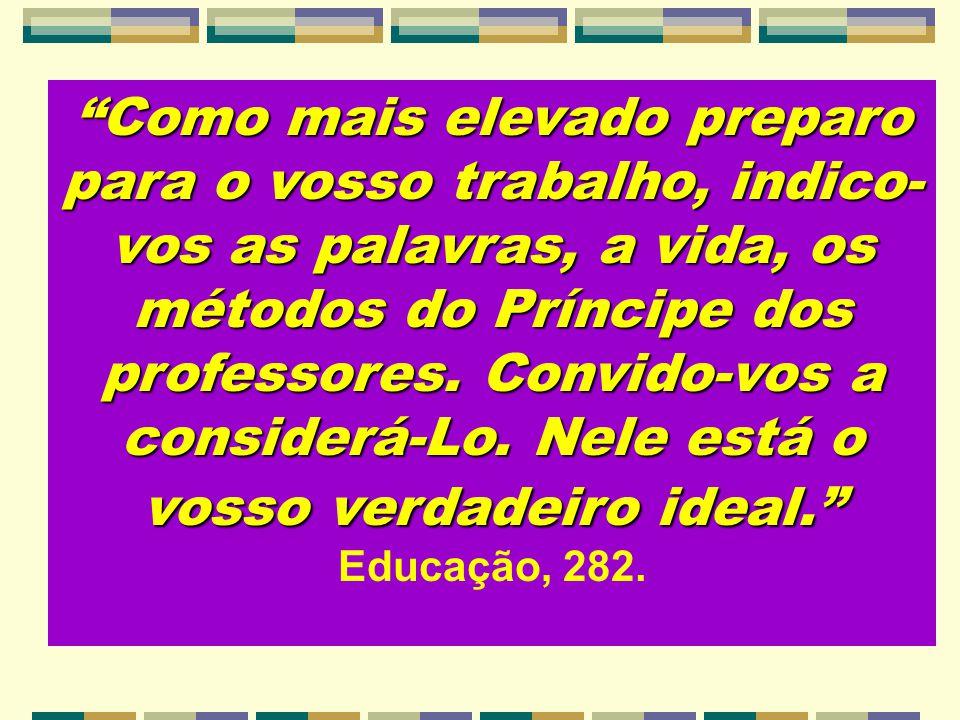 Como mais elevado preparo para o vosso trabalho, indico-vos as palavras, a vida, os métodos do Príncipe dos professores. Convido-vos a considerá-Lo. Nele está o vosso verdadeiro ideal.