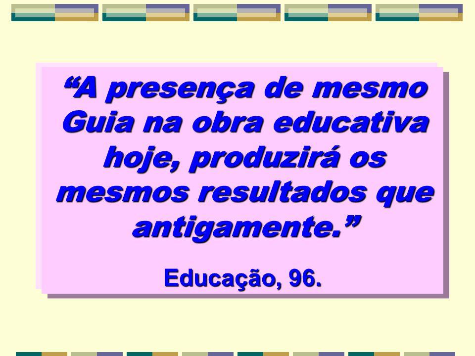 A presença de mesmo Guia na obra educativa hoje, produzirá os mesmos resultados que antigamente.