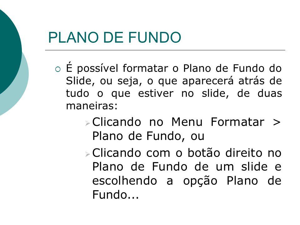 PLANO DE FUNDO Clicando no Menu Formatar > Plano de Fundo, ou