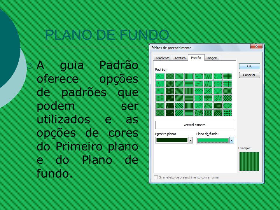 PLANO DE FUNDO A guia Padrão oferece opções de padrões que podem ser utilizados e as opções de cores do Primeiro plano e do Plano de fundo.