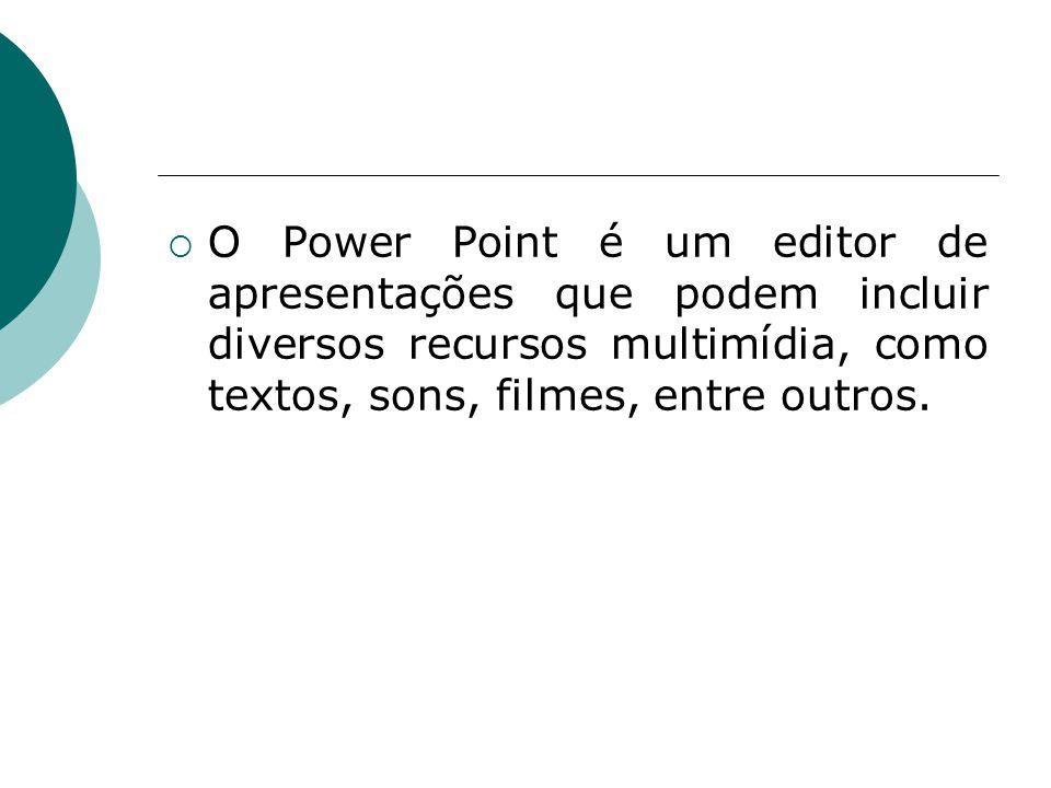 O Power Point é um editor de apresentações que podem incluir diversos recursos multimídia, como textos, sons, filmes, entre outros.