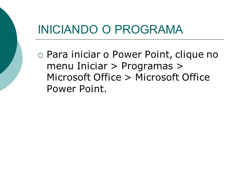 INICIANDO O PROGRAMA Para iniciar o Power Point, clique no menu Iniciar > Programas > Microsoft Office > Microsoft Office Power Point.