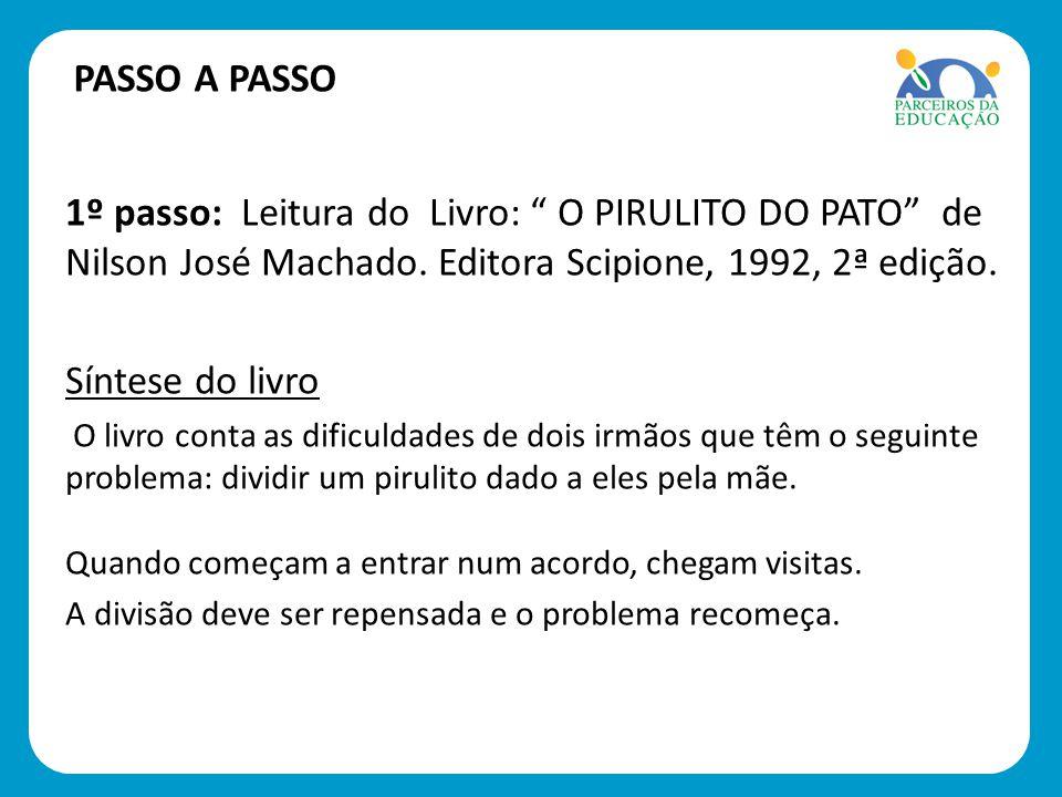 PASSO A PASSO 1º passo: Leitura do Livro: O PIRULITO DO PATO de Nilson José Machado. Editora Scipione, 1992, 2ª edição.