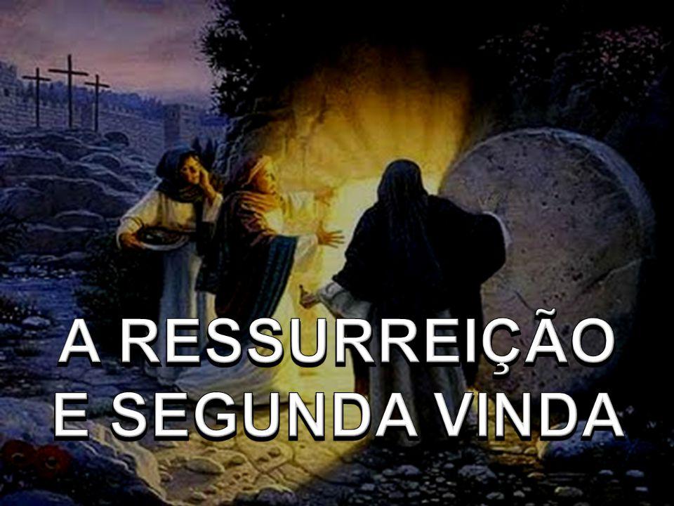 A RESSURREIÇÃO E SEGUNDA VINDA