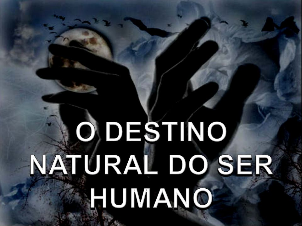 O DESTINO NATURAL DO SER HUMANO