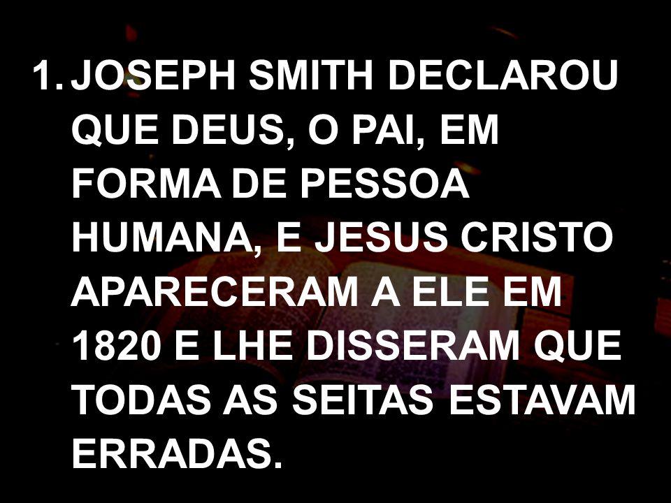 JOSEPH SMITH DECLAROU QUE DEUS, O PAI, EM FORMA DE PESSOA HUMANA, E JESUS CRISTO APARECERAM A ELE EM 1820 E LHE DISSERAM QUE TODAS AS SEITAS ESTAVAM ERRADAS.