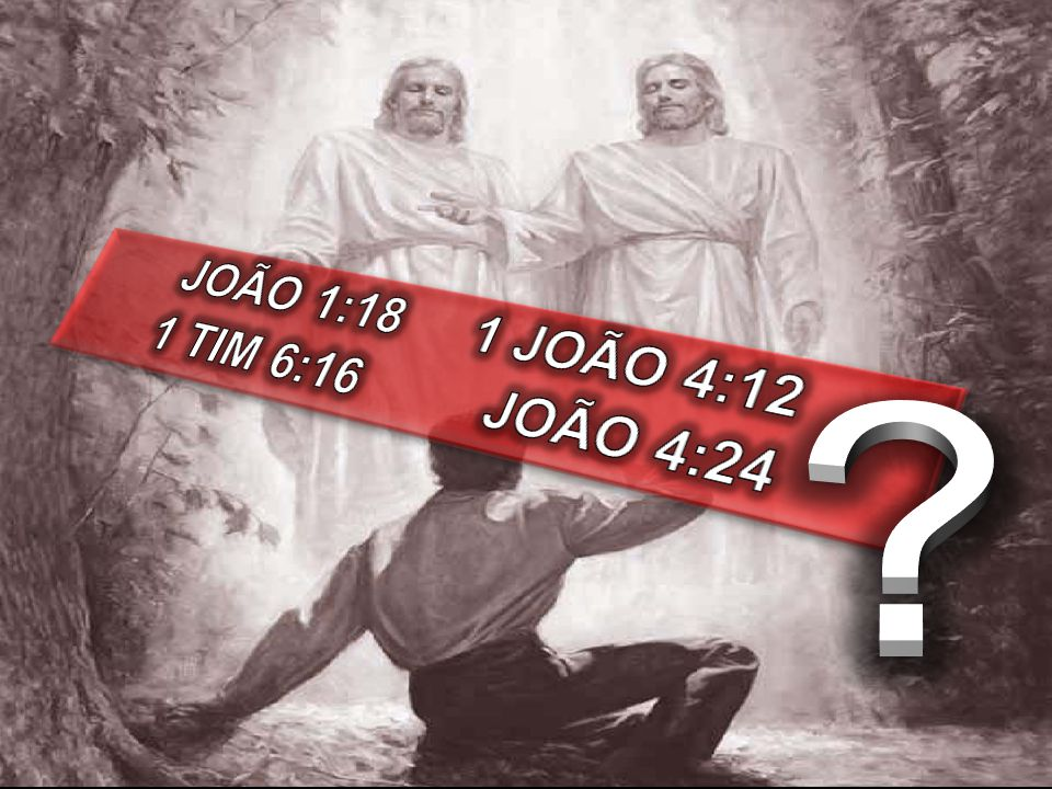 JOÃO 1:18 1 JOÃO 4:12 1 TIM 6:16 JOÃO 4:24