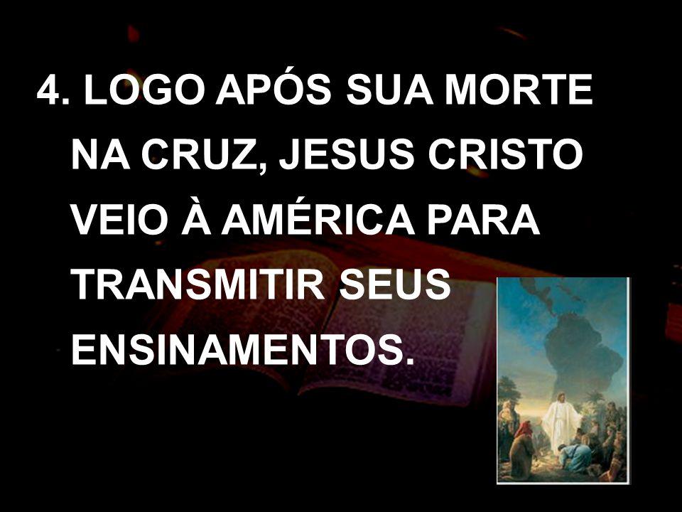 4. LOGO APÓS SUA MORTE NA CRUZ, JESUS CRISTO VEIO À AMÉRICA PARA TRANSMITIR SEUS ENSINAMENTOS.
