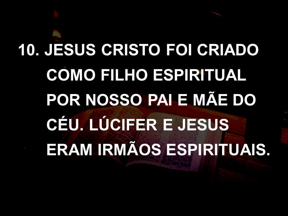 10. JESUS CRISTO FOI CRIADO COMO FILHO ESPIRITUAL POR NOSSO PAI E MÃE DO CÉU.