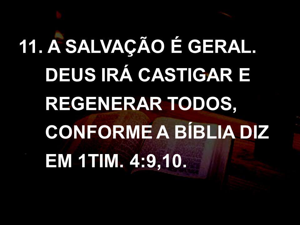 11. A SALVAÇÃO É GERAL. DEUS IRÁ CASTIGAR E REGENERAR TODOS, CONFORME A BÍBLIA DIZ EM 1TIM. 4:9,10.