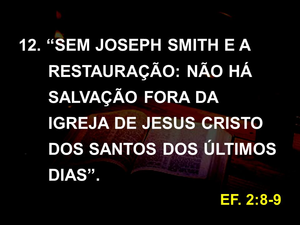 12. SEM JOSEPH SMITH E A RESTAURAÇÃO: NÃO HÁ SALVAÇÃO FORA DA IGREJA DE JESUS CRISTO DOS SANTOS DOS ÚLTIMOS DIAS .