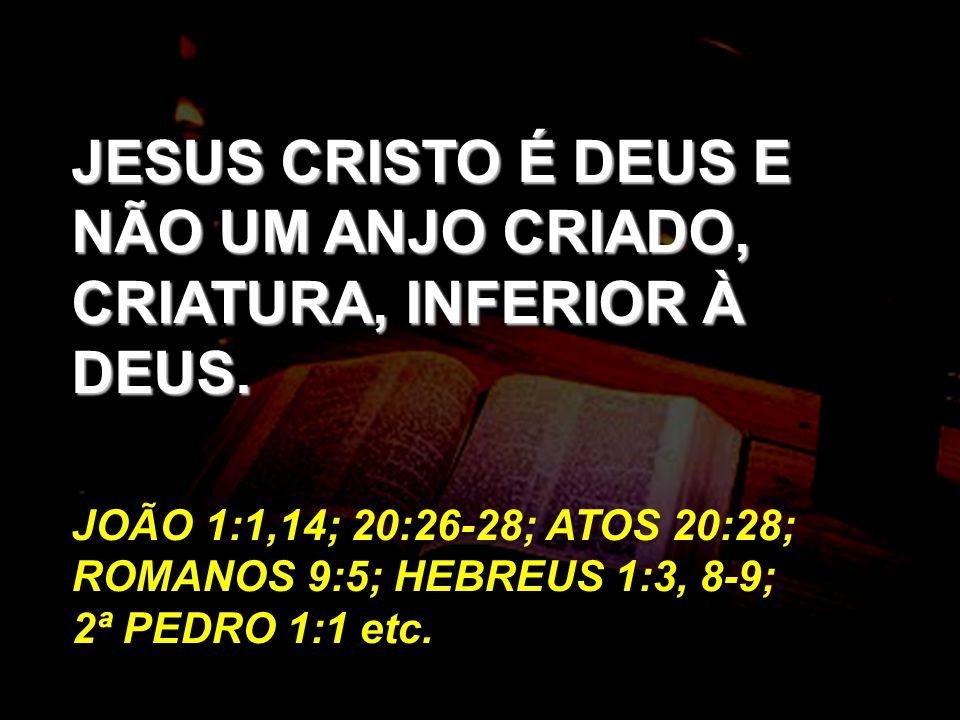 JESUS CRISTO É DEUS E NÃO UM ANJO CRIADO, CRIATURA, INFERIOR À DEUS.