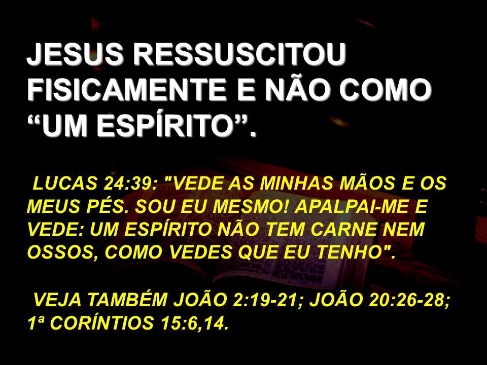 JESUS RESSUSCITOU FISICAMENTE E NÃO COMO UM ESPÍRITO .