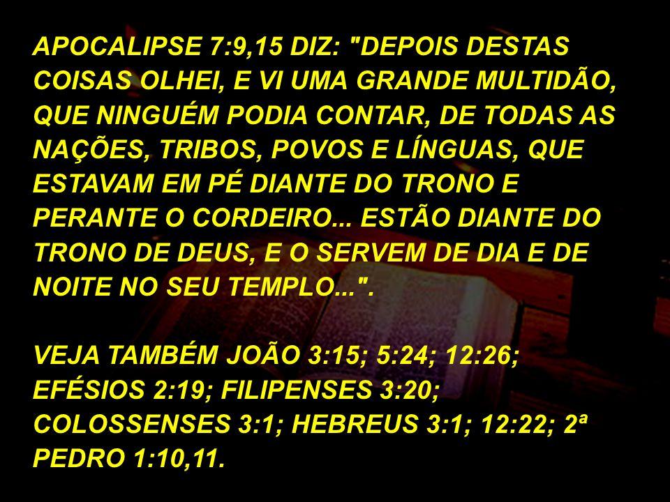 APOCALIPSE 7:9,15 DIZ: DEPOIS DESTAS COISAS OLHEI, E VI UMA GRANDE MULTIDÃO, QUE NINGUÉM PODIA CONTAR, DE TODAS AS NAÇÕES, TRIBOS, POVOS E LÍNGUAS, QUE ESTAVAM EM PÉ DIANTE DO TRONO E PERANTE O CORDEIRO... ESTÃO DIANTE DO TRONO DE DEUS, E O SERVEM DE DIA E DE NOITE NO SEU TEMPLO... .