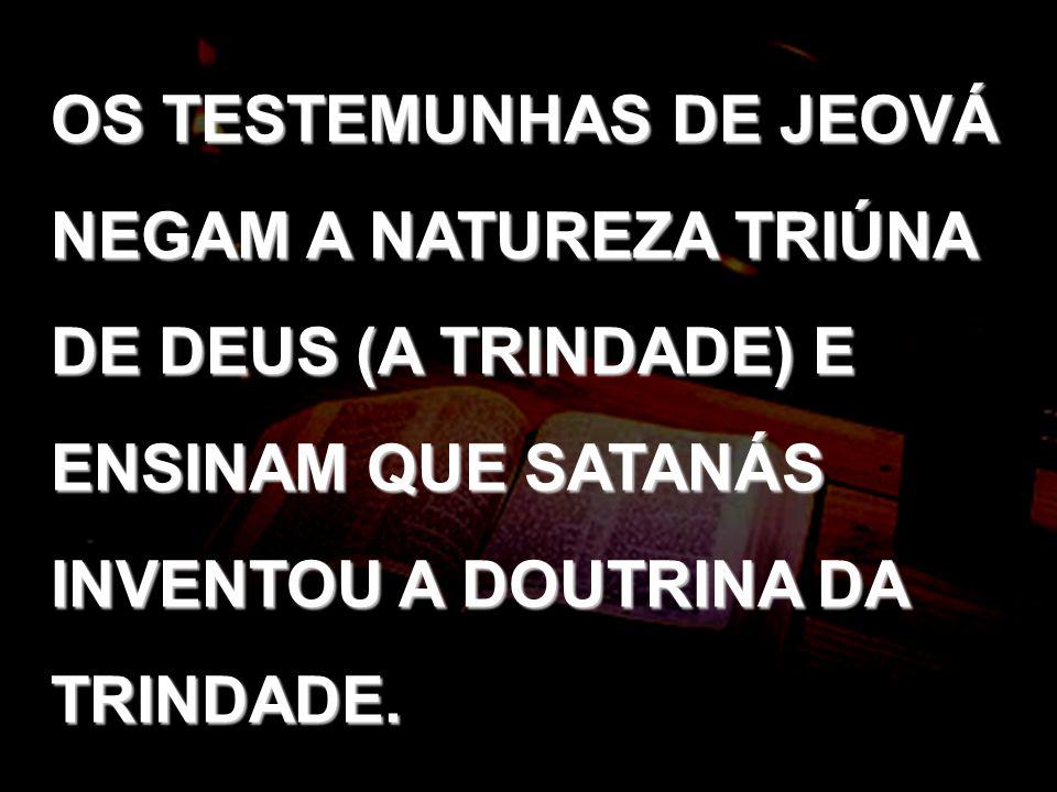 OS TESTEMUNHAS DE JEOVÁ NEGAM A NATUREZA TRIÚNA DE DEUS (A TRINDADE) E ENSINAM QUE SATANÁS INVENTOU A DOUTRINA DA TRINDADE.