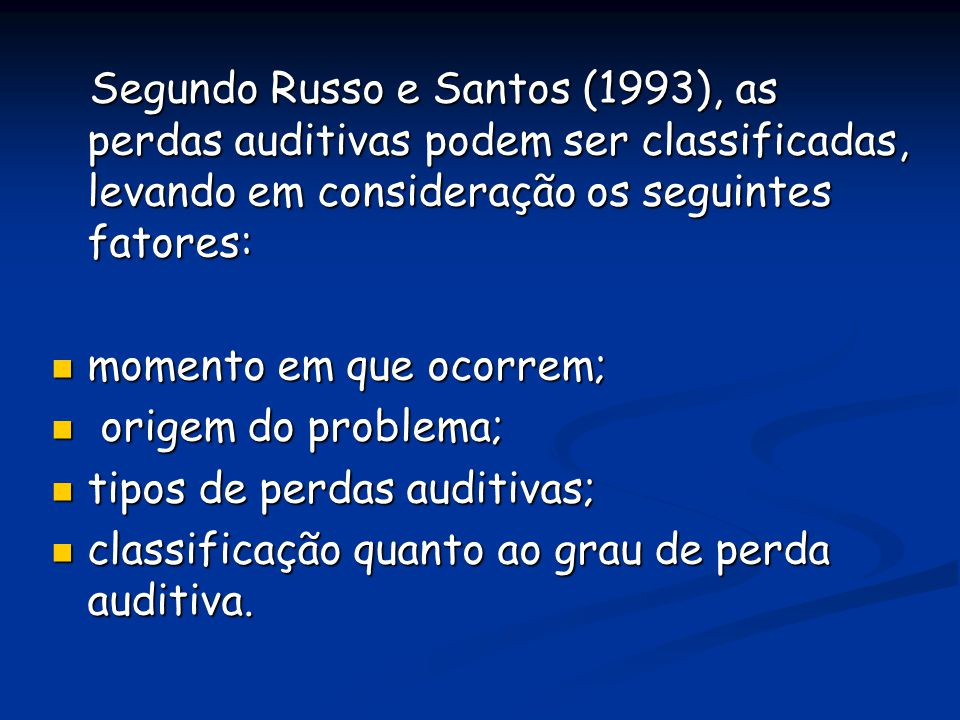 Segundo Russo e Santos (1993), as perdas auditivas podem ser classificadas, levando em consideração os seguintes fatores: